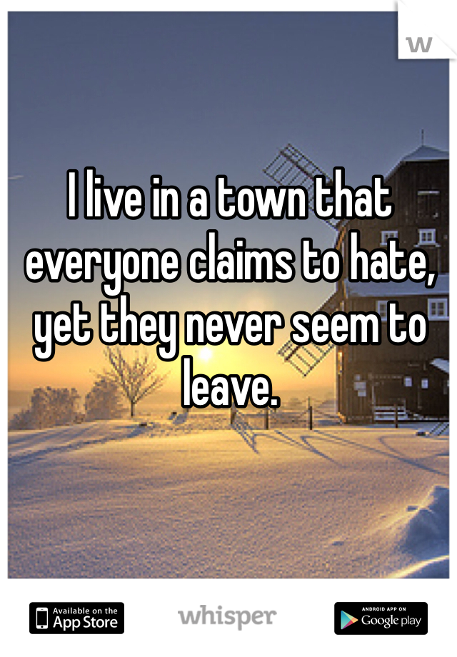 I live in a town that everyone claims to hate, yet they never seem to leave.