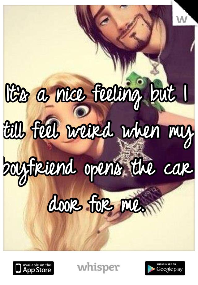 It's a nice feeling but I still feel weird when my boyfriend opens the car door for me.