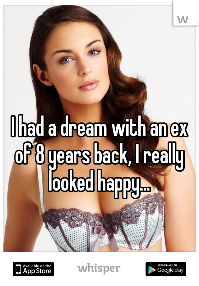 I had a dream with an ex of 8 years back, I really looked happy...