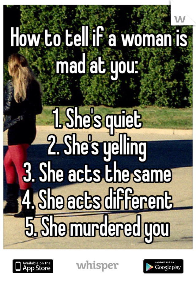 How to tell if a woman is mad at you:  1. She's quiet 2. She's yelling 3. She acts the same 4. She acts different 5. She murdered you