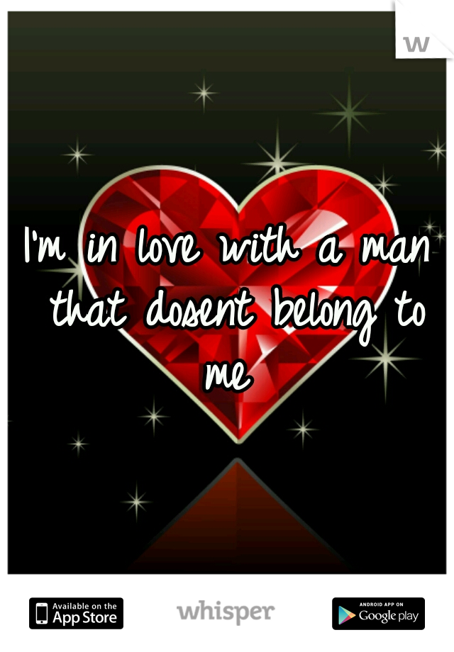 I'm in love with a man that dosent belong to me
