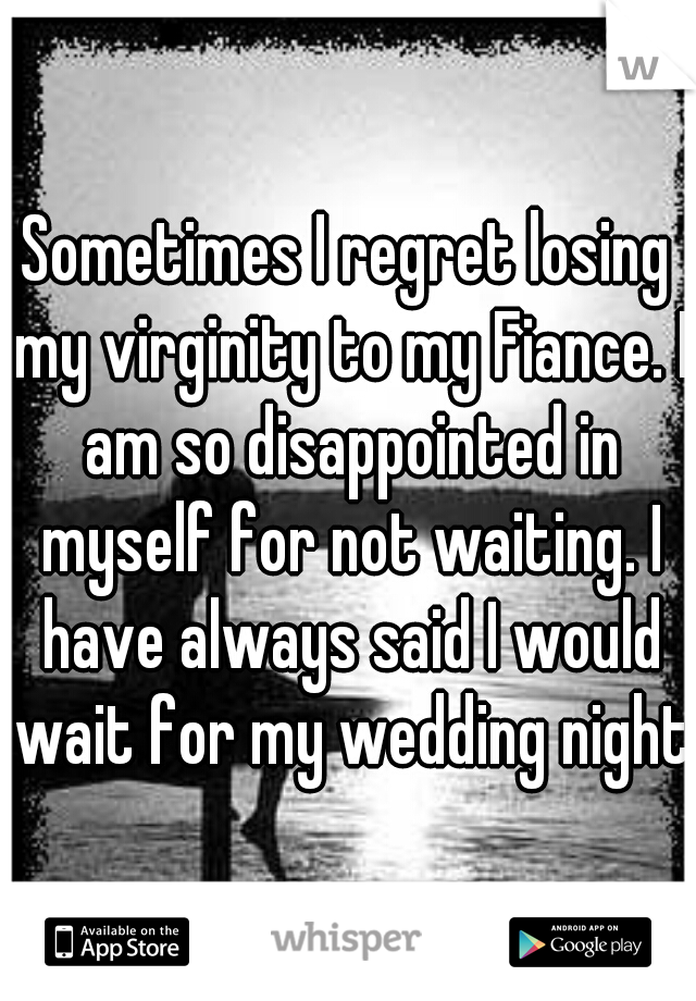 Sometimes I regret losing my virginity to my Fiance. I am so disappointed in myself for not waiting. I have always said I would wait for my wedding night.