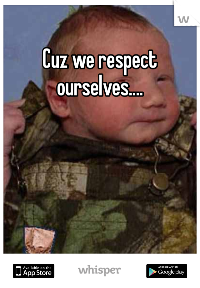 Cuz we respect ourselves....