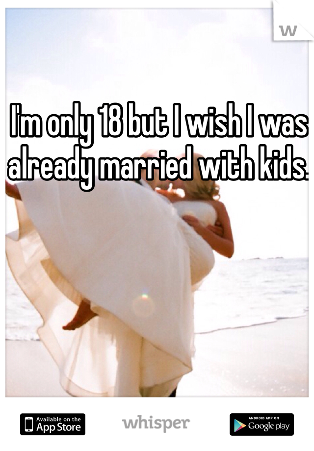 I'm only 18 but I wish I was already married with kids.