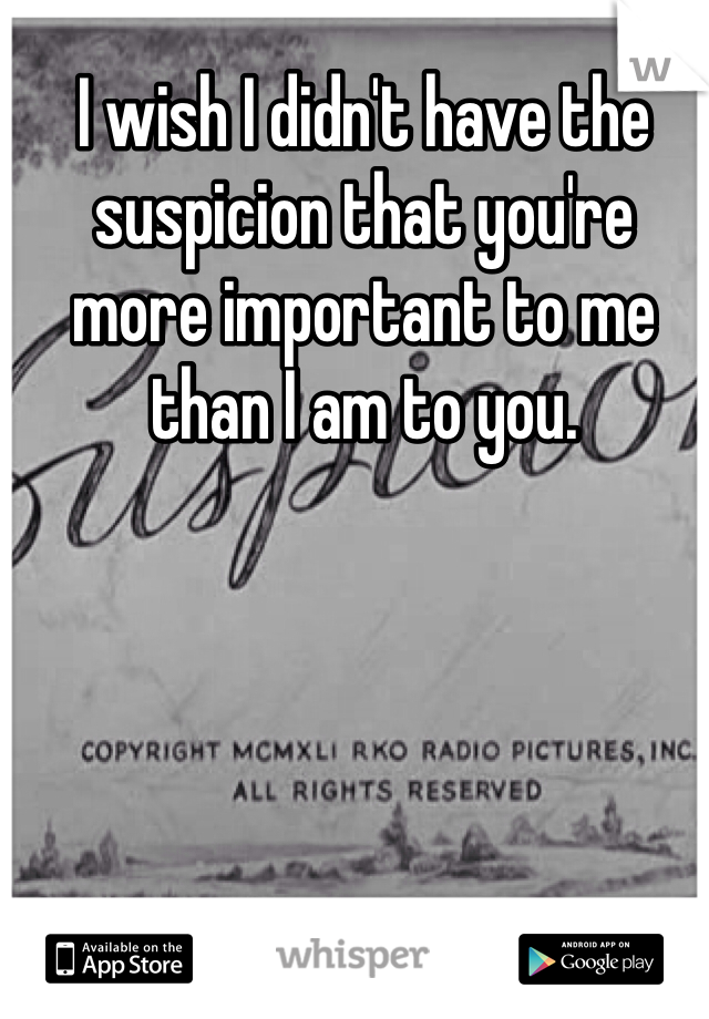 I wish I didn't have the suspicion that you're more important to me than I am to you.