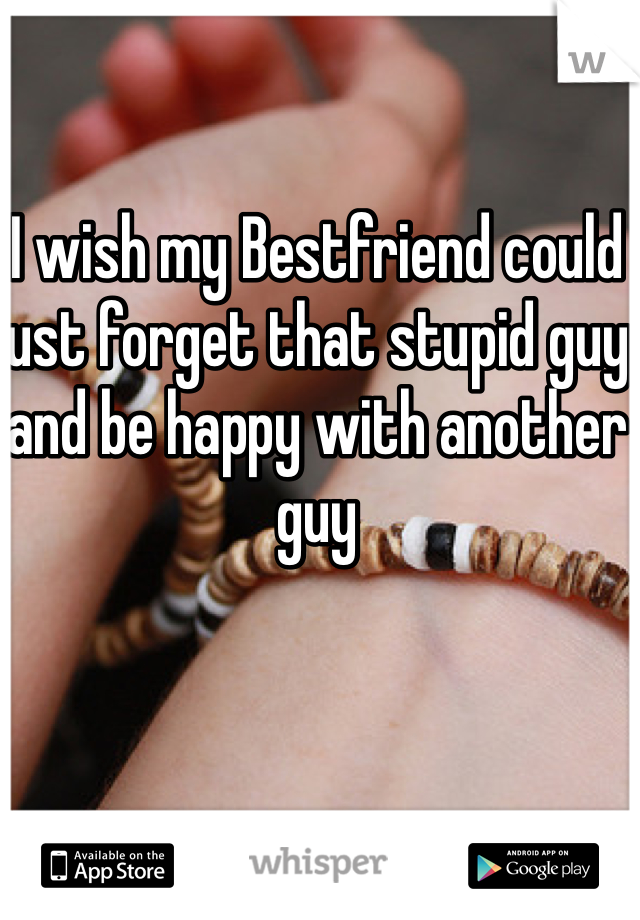 I wish my Bestfriend could just forget that stupid guy and be happy with another guy