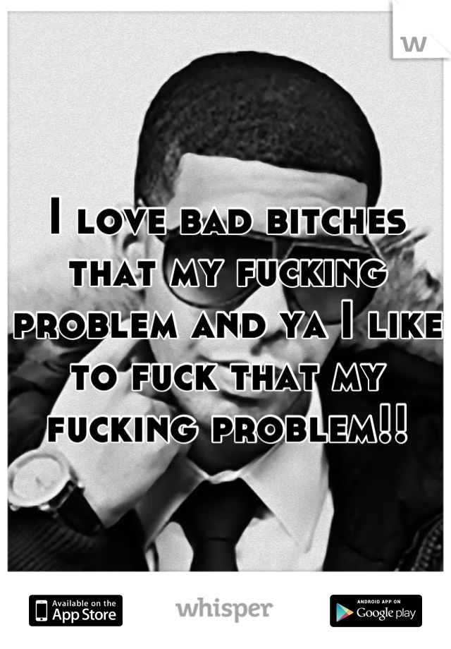 I love bad bitches that my fucking problem and ya I like to fuck that my fucking problem!!
