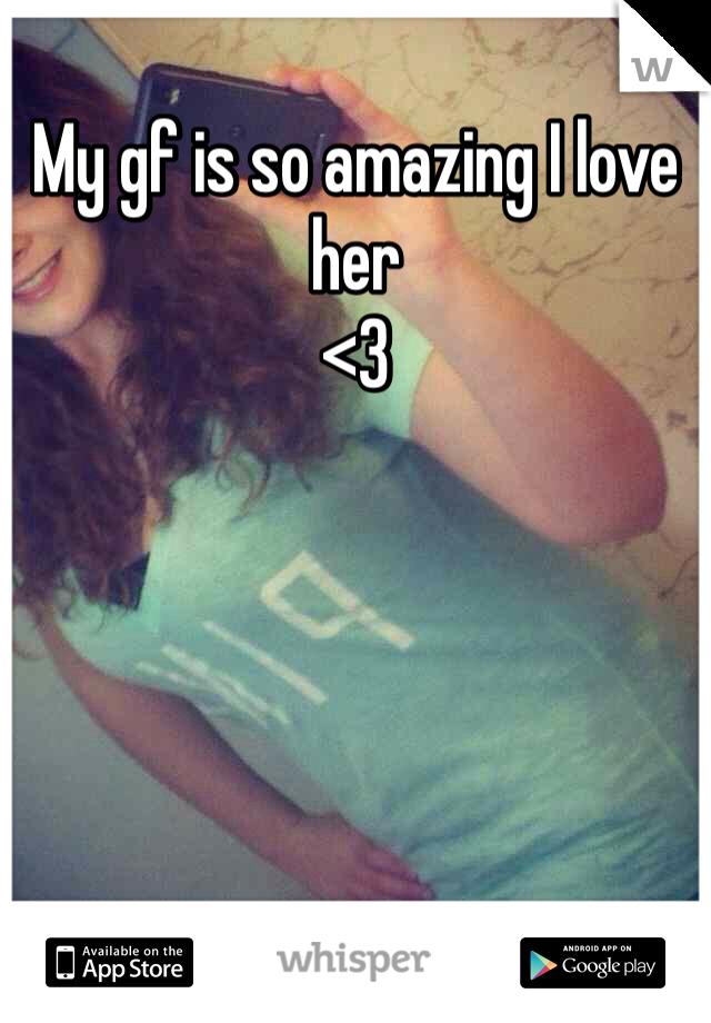 My gf is so amazing I love her  <3