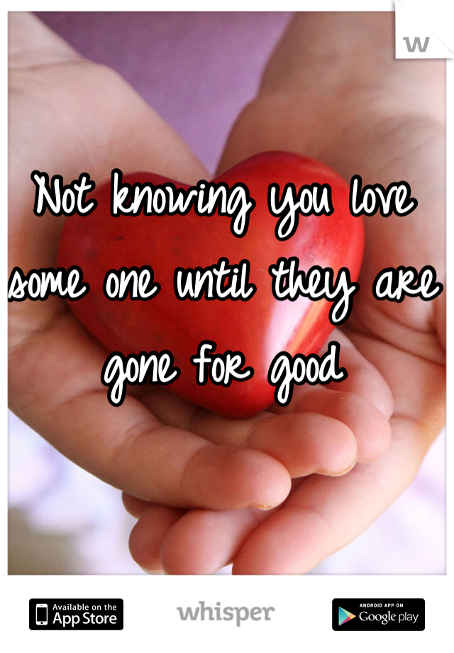 Not knowing you love some one until they are gone for good