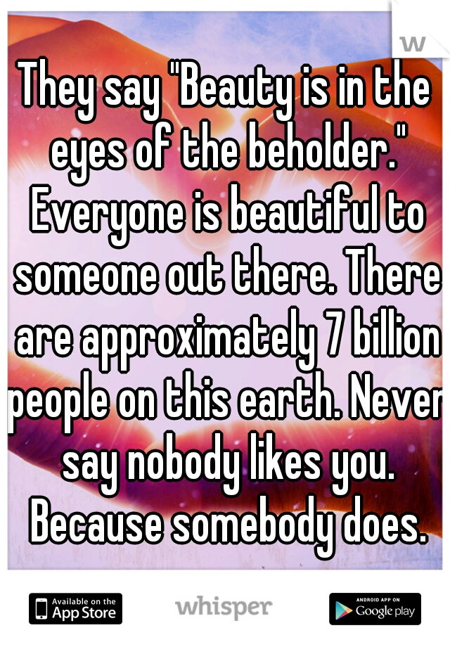 "They say ""Beauty is in the eyes of the beholder."" Everyone is beautiful to someone out there. There are approximately 7 billion people on this earth. Never say nobody likes you. Because somebody does."