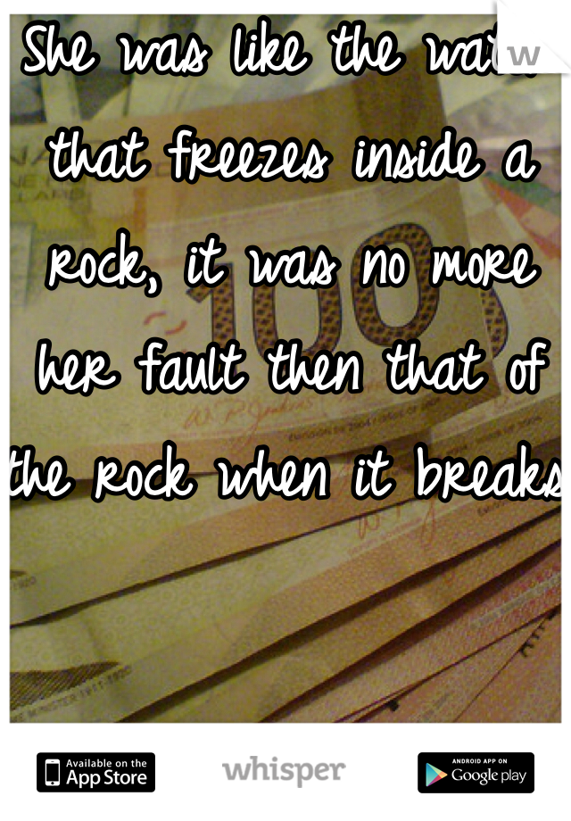 She was like the water that freezes inside a rock, it was no more her fault then that of the rock when it breaks.