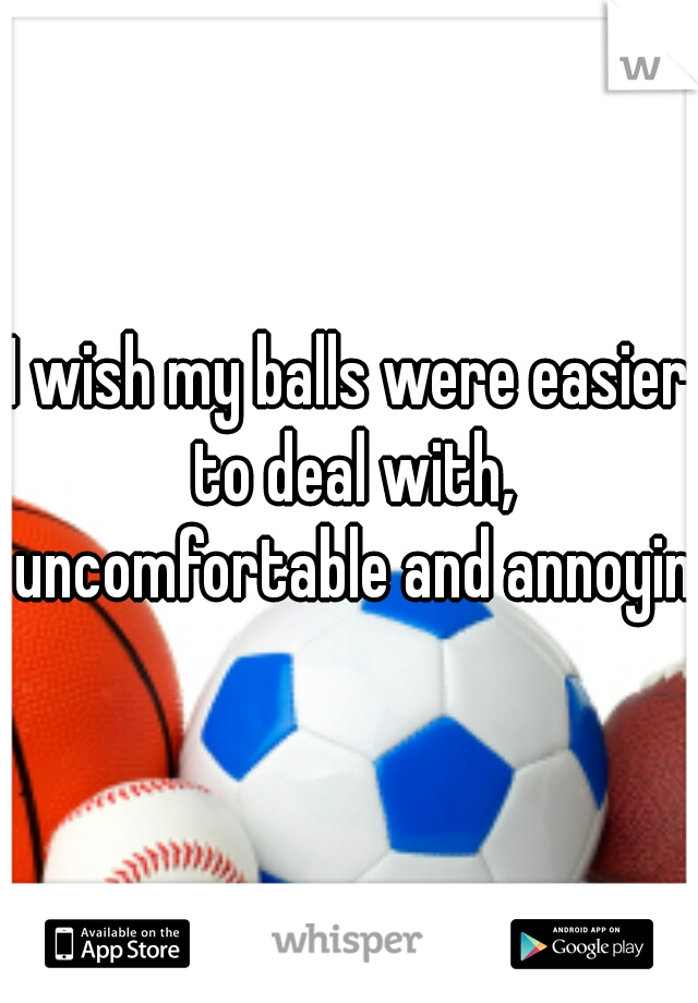 I wish my balls were easier to deal with, uncomfortable and annoying