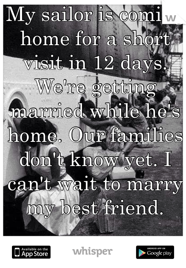 My sailor is coming home for a short visit in 12 days. We're getting married while he's home. Our families don't know yet. I can't wait to marry my best friend.
