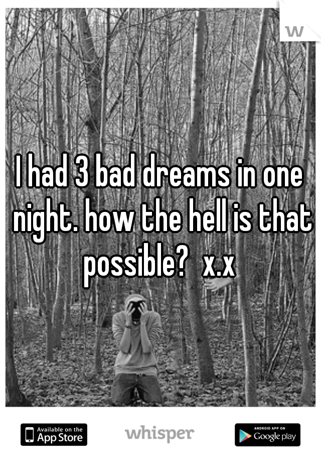 I had 3 bad dreams in one night. how the hell is that possible?  x.x