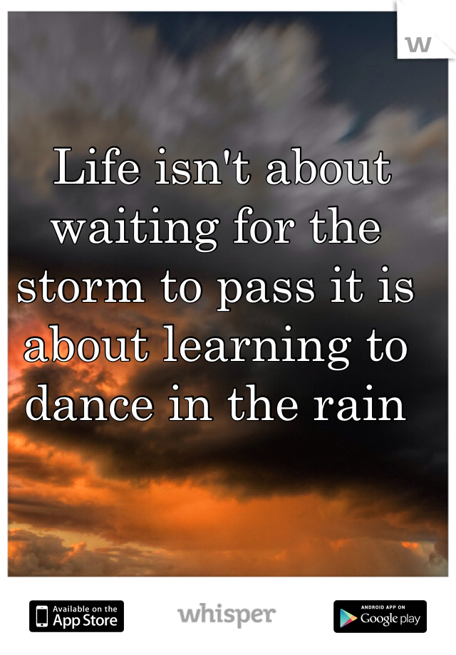 Life isn't about waiting for the storm to pass it is about learning to dance in the rain