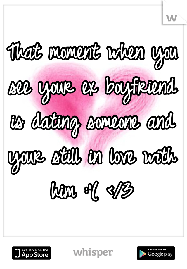 That moment when you see your ex boyfriend is dating someone and your still in love with him :'( </3