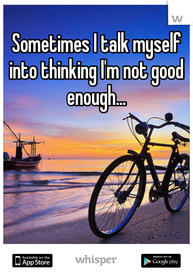 Sometimes I talk myself into thinking I'm not good enough...
