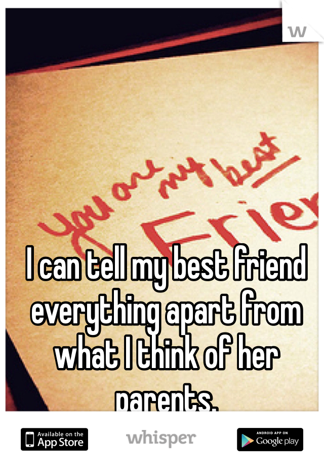 I can tell my best friend everything apart from what I think of her parents.