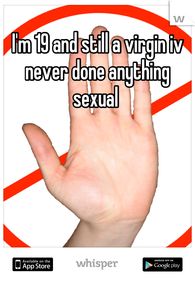 I'm 19 and still a virgin iv never done anything sexual
