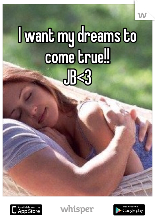 I want my dreams to come true!! JB<3