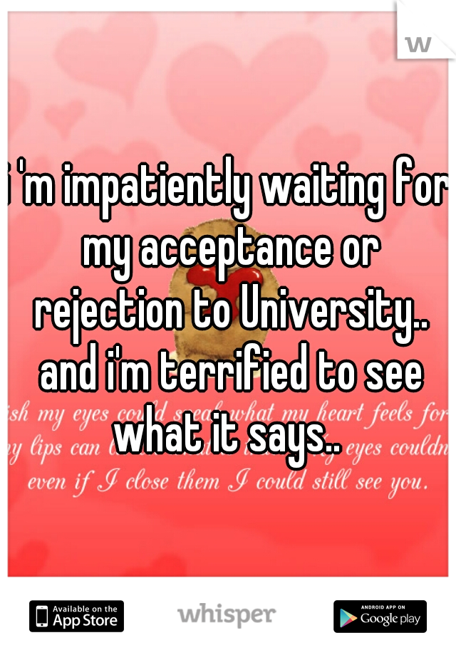 i 'm impatiently waiting for my acceptance or rejection to University.. and i'm terrified to see what it says..