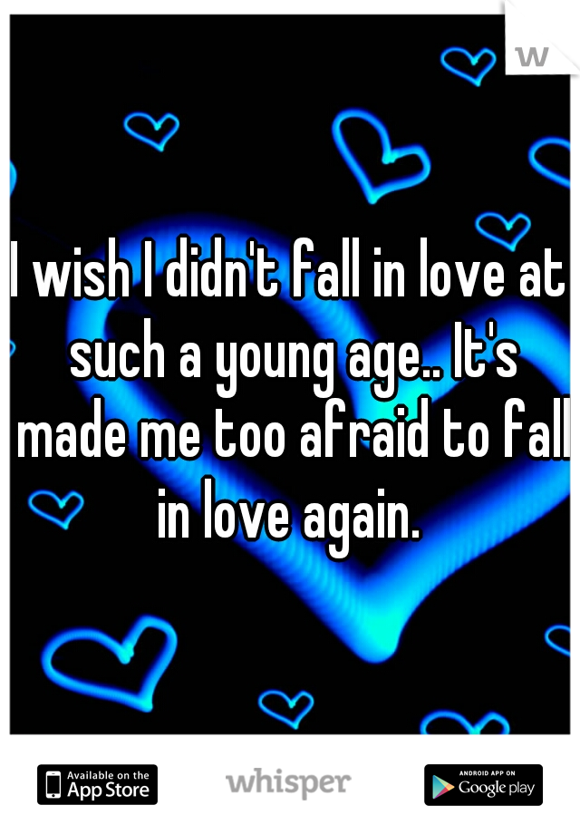I wish I didn't fall in love at such a young age.. It's made me too afraid to fall in love again.