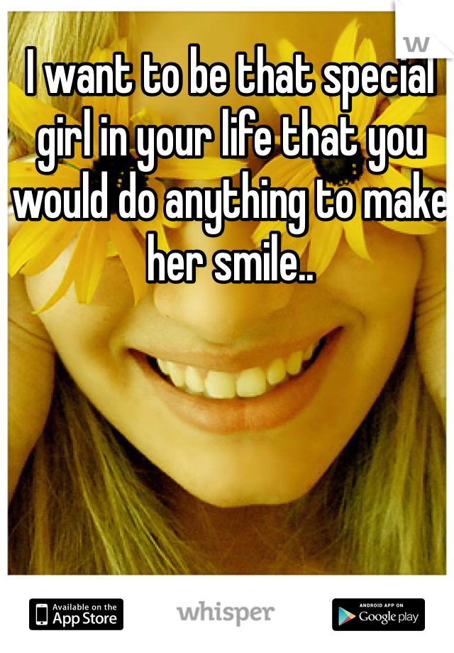 I want to be that special girl in your life that you would do anything to make her smile..