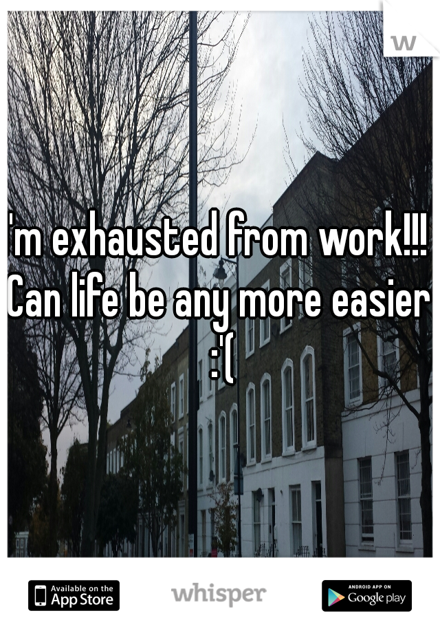 I'm exhausted from work!!!  Can life be any more easier :'(
