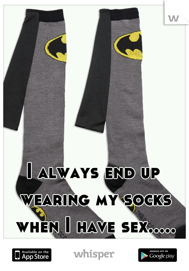 I always end up wearing my socks when I have sex.....