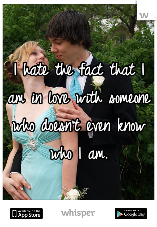 I hate the fact that I am in love with someone who doesn't even know who I am.