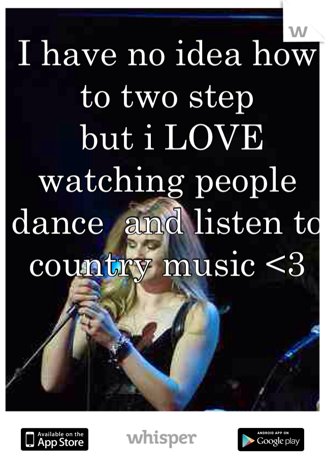 I have no idea how to two step   but i LOVE watching people dance  and listen to country music <3