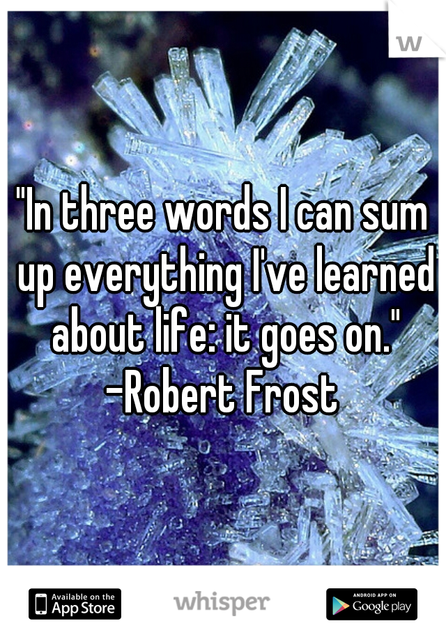 """""""In three words I can sum up everything I've learned about life: it goes on.""""  -Robert Frost"""