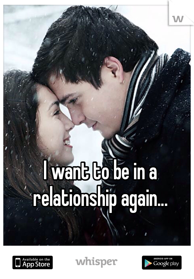 I want to be in a relationship again...