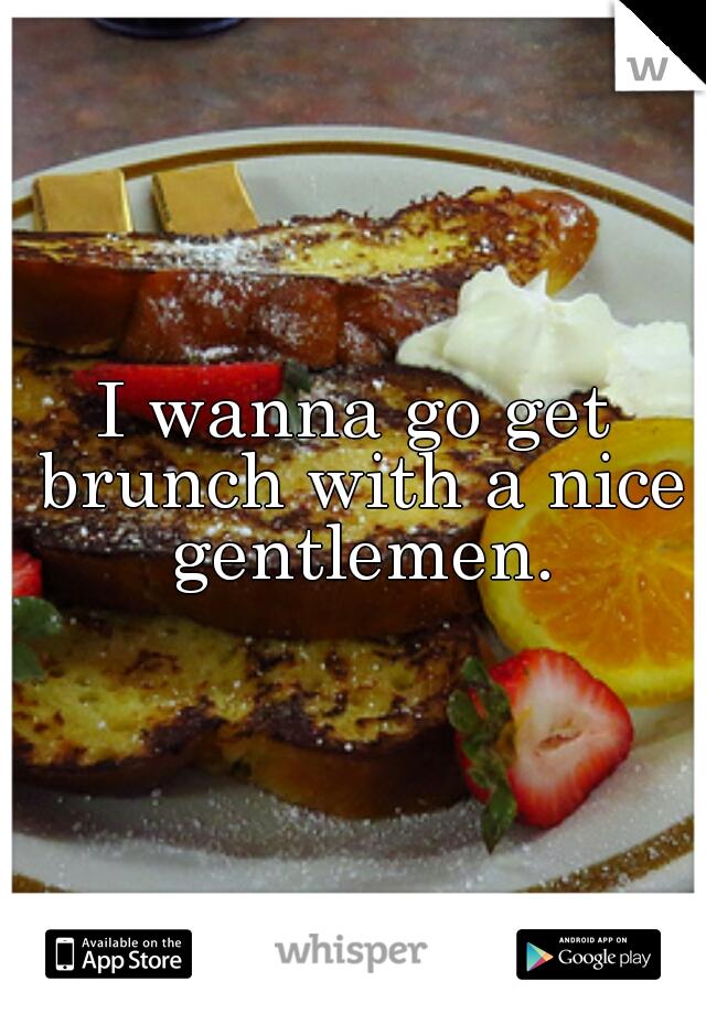 I wanna go get brunch with a nice gentlemen.