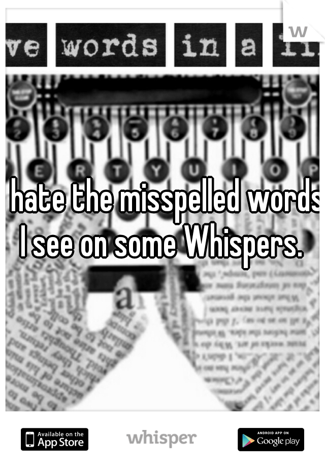 I hate the misspelled words I see on some Whispers.