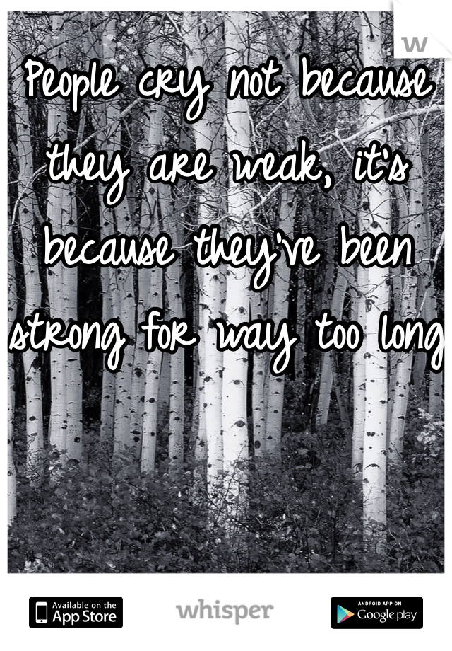 People cry not because they are weak, it's because they've been strong for way too long