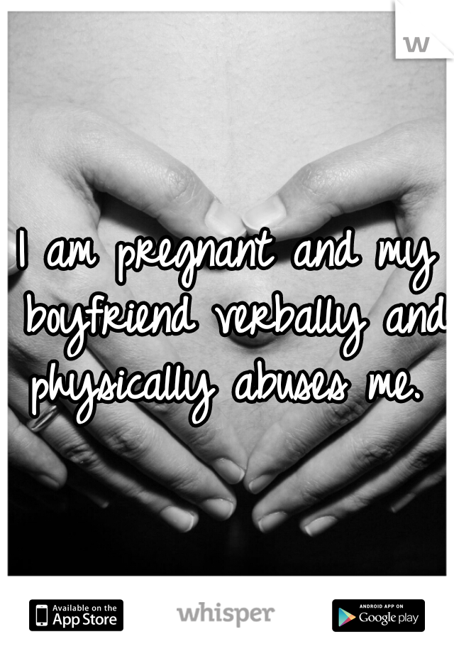 I am pregnant and my boyfriend verbally and physically abuses me.