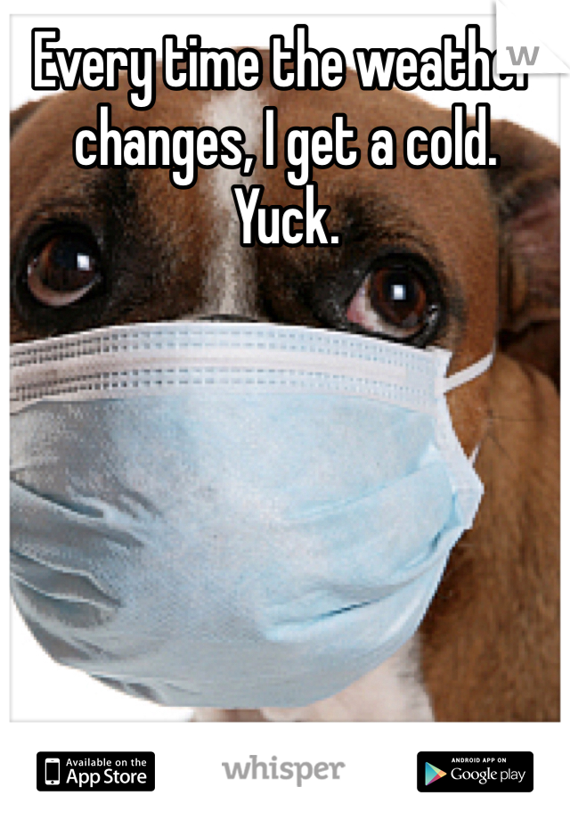 Every time the weather changes, I get a cold. Yuck.