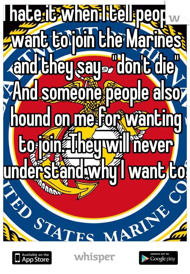 """I hate it when I tell people I want to join the Marines and they say   """"don't die"""" And someone people also hound on me for wanting to join. They will never understand why I want to."""