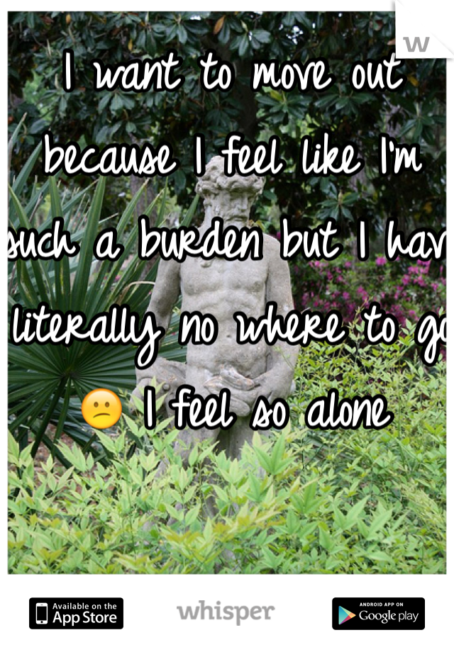 I want to move out because I feel like I'm such a burden but I have literally no where to go😕 I feel so alone