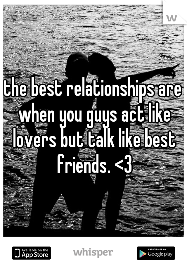 the best relationships are when you guys act like lovers but talk like best friends. <3
