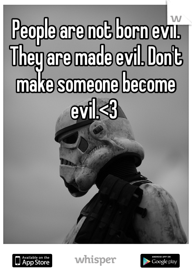 People are not born evil. They are made evil. Don't make someone become evil.<3