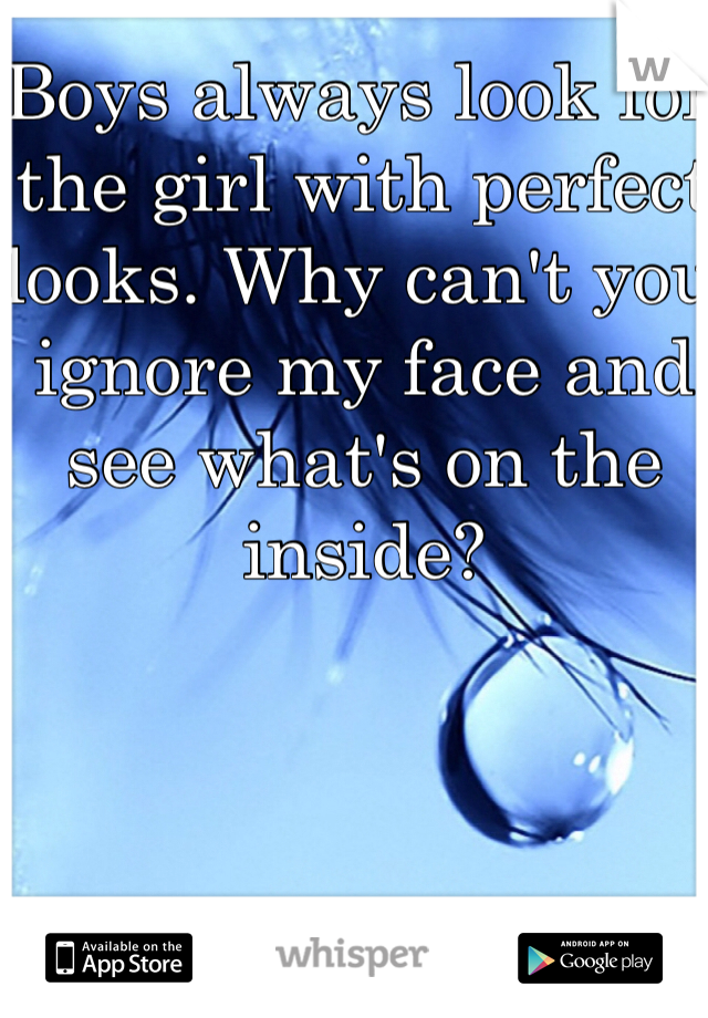 Boys always look for the girl with perfect looks. Why can't you ignore my face and see what's on the inside?