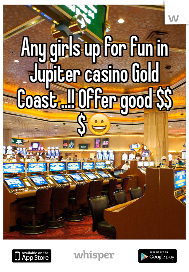 Any girls up for fun in Jupiter casino Gold Coast ..!! Offer good $$$😀