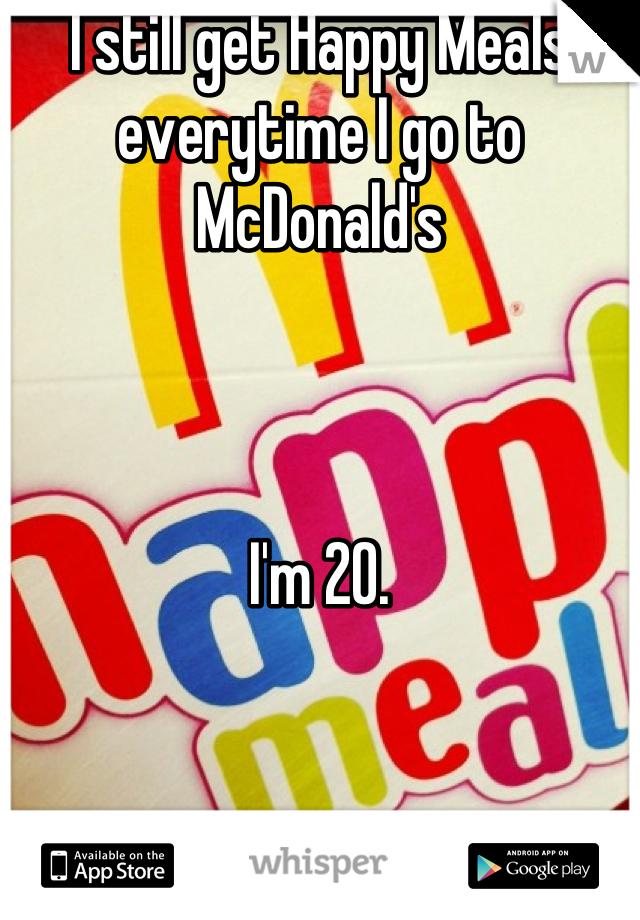 I still get Happy Meals everytime I go to McDonald's    I'm 20.