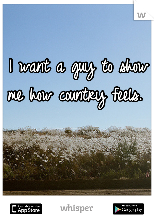 I want a guy to show me how country feels.