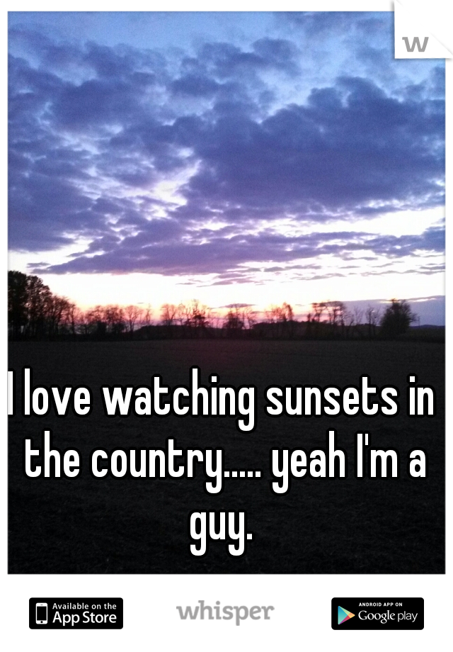 I love watching sunsets in the country..... yeah I'm a guy.