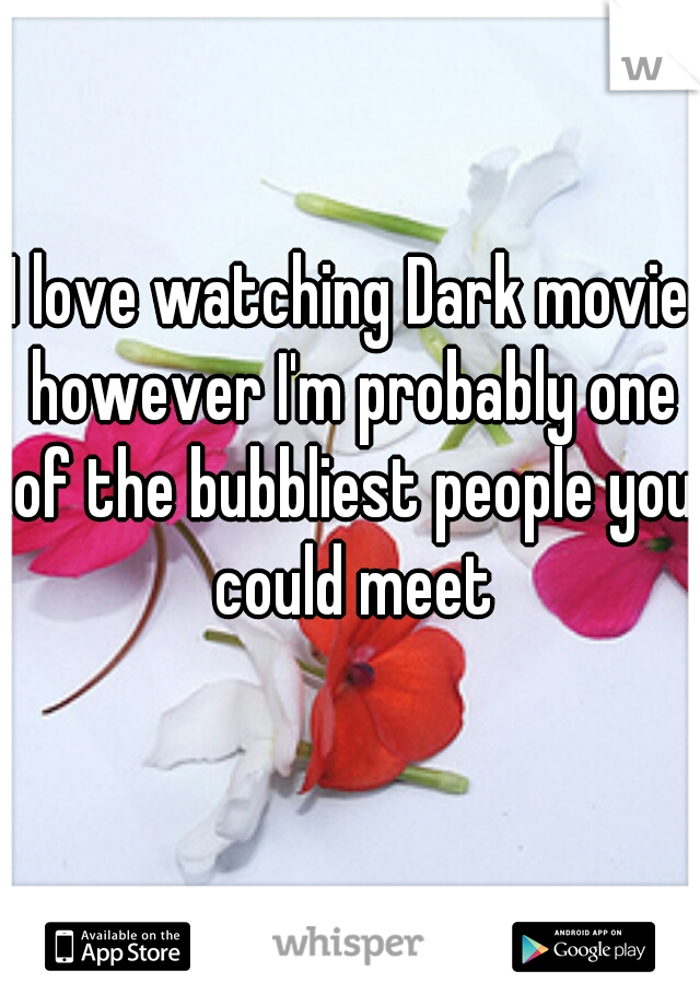 I love watching Dark movie however I'm probably one of the bubbliest people you could meet