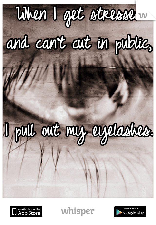 When I get stressed  and can't cut in public,    I pull out my eyelashes.