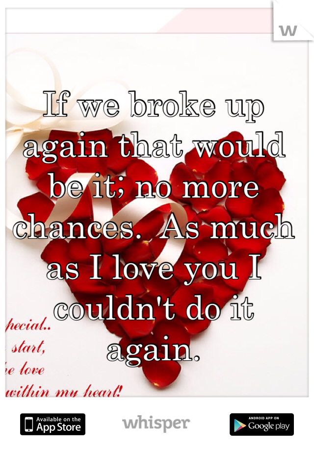 If we broke up again that would be it; no more chances.  As much as I love you I couldn't do it again.